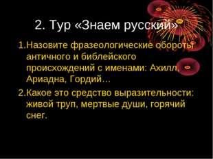 2. Тур «Знаем русский» 1.Назовите фразеологические обороты античного и библей