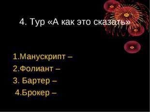 4. Тур «А как это сказать» 1.Манускрипт – 2.Фолиант – 3. Бартер – 4.Брокер –