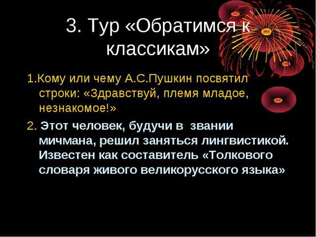 3. Тур «Обратимся к классикам» 1.Кому или чему А.С.Пушкин посвятил строки: «З...
