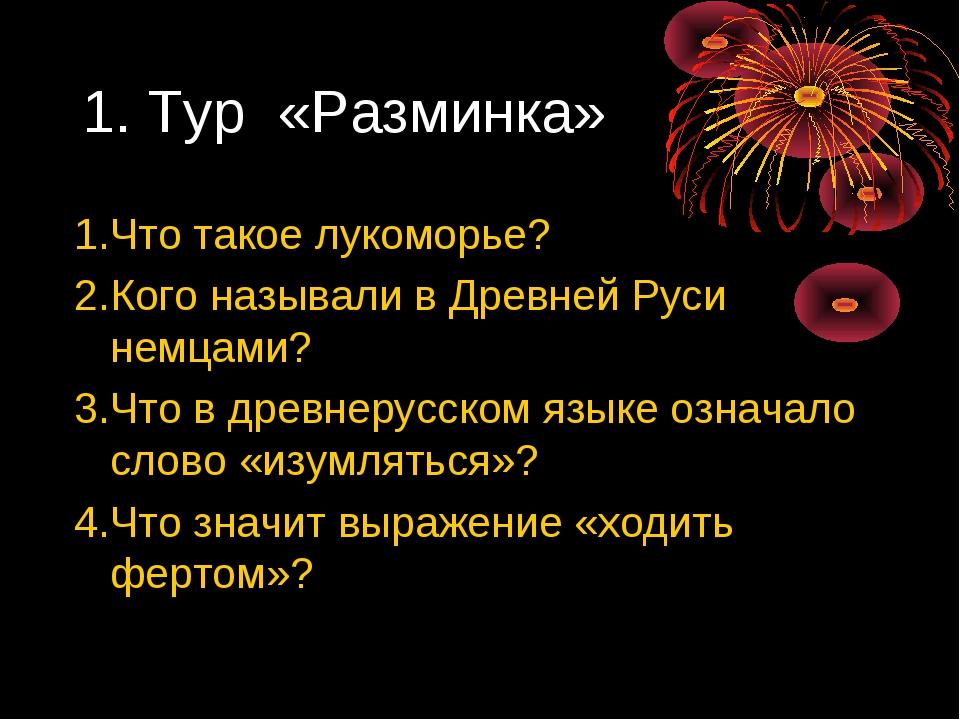 1. Тур «Разминка» 1.Что такое лукоморье? 2.Кого называли в Древней Руси немца...