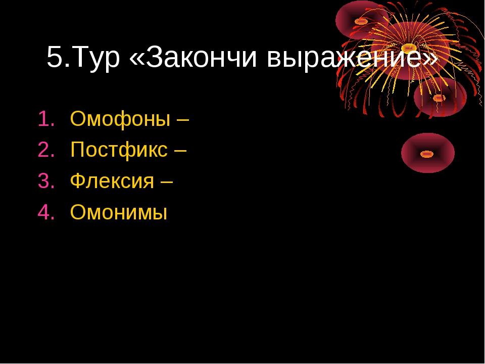 5.Тур «Закончи выражение» Омофоны – Постфикс – Флексия – Омонимы