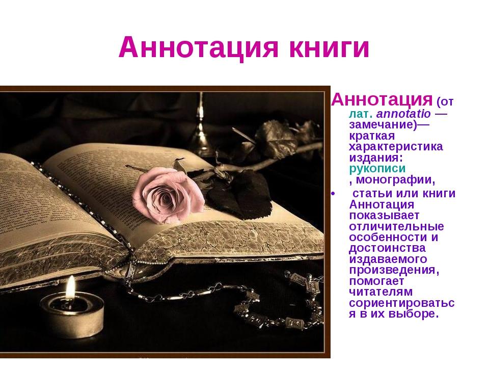 Аннотация книги Аннотация(отлат.annotatio— замечание)— краткая характерис...