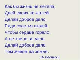 Как бы жизнь не летела, Дней своих не жалей. Делай доброе дело, Ради счастья