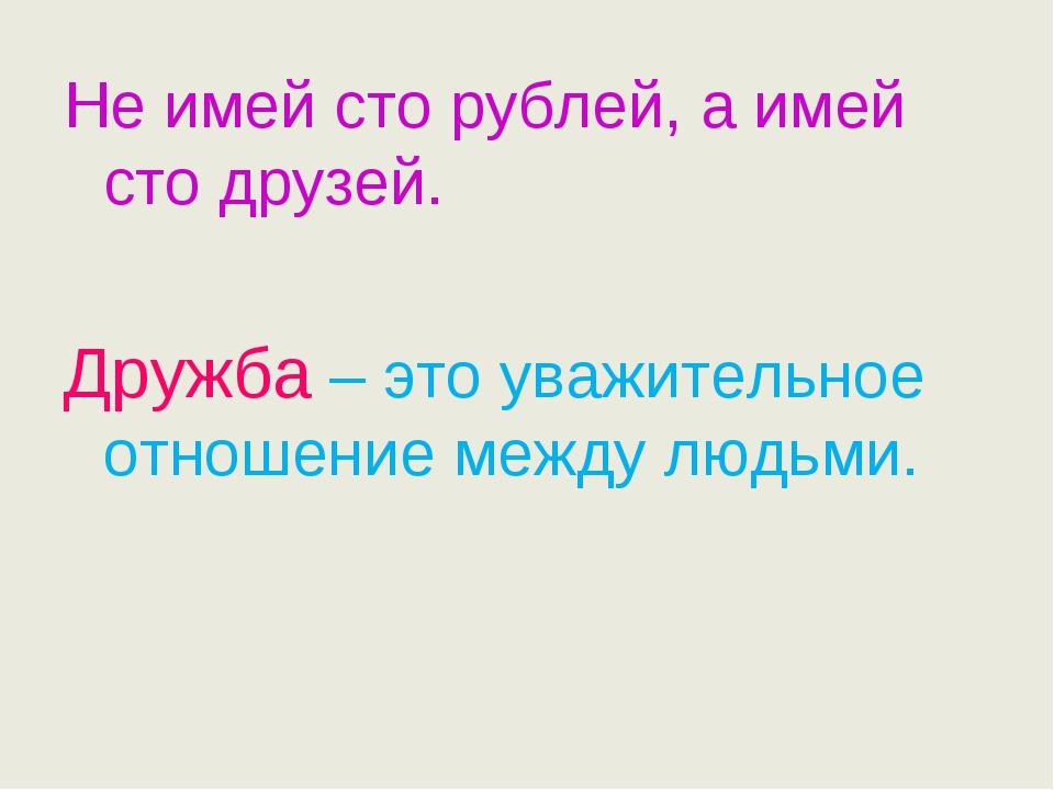 Не имей сто рублей, а имей сто друзей. Дружба – это уважительное отношение м...