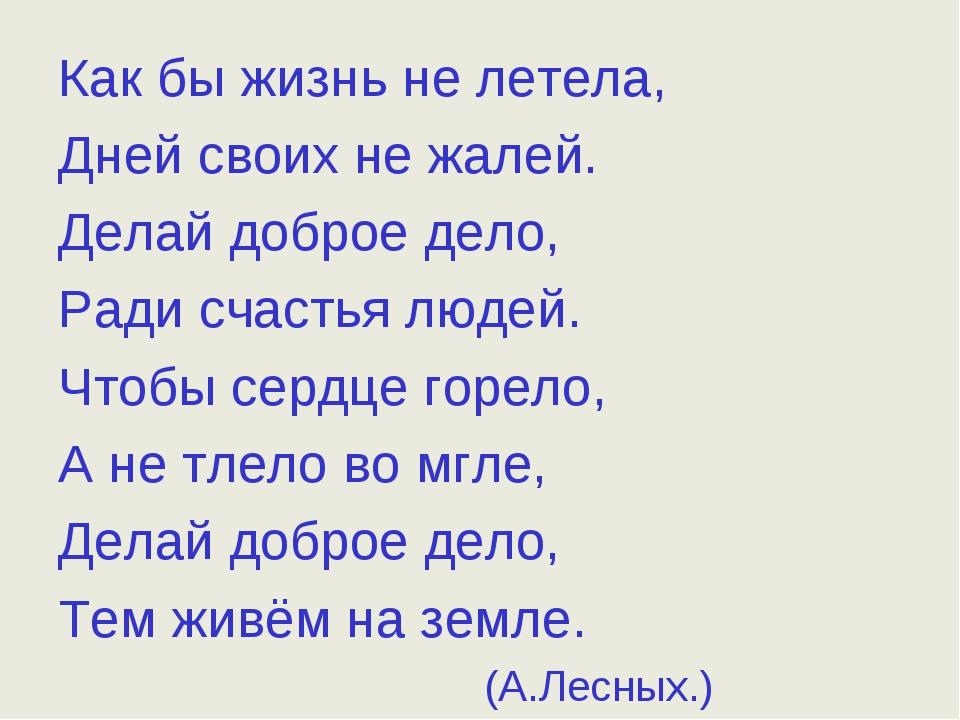 Как бы жизнь не летела, Дней своих не жалей. Делай доброе дело, Ради счастья...