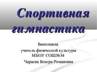 Спортивная гимнастика Выполнила учитель физической культуры МБОУ СОШ№34 Чара