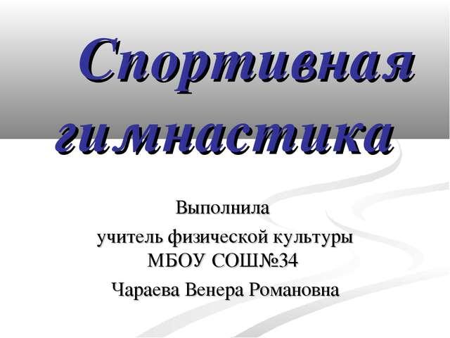 Спортивная гимнастика Выполнила учитель физической культуры МБОУ СОШ№34 Чара...