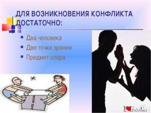 ДЛЯ ВОЗНИКНОВЕНИЯ КОНФЛИКТА ДОСТАТОЧНО: Два человека Две точки зрения Предмет