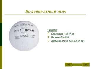 Волейбольный мяч Размеры: Окружность – 65-67 см Вес мяча-260-280г. Давление о