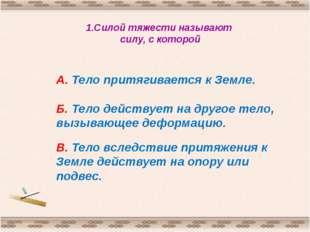1.Силой тяжести называют силу, с которой http://aida.ucoz.ru А. Тело притягив