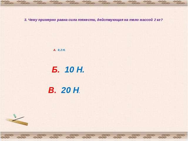 3. Чему примерно равна сила тяжести, действующая на тело массой 2 кг? А. 0,2...