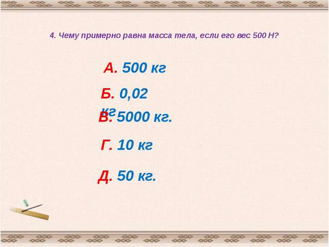 4. Чему примерно равна масса тела, если его вес 500 Н? А. 500 кг Б. 0,02 кг В...