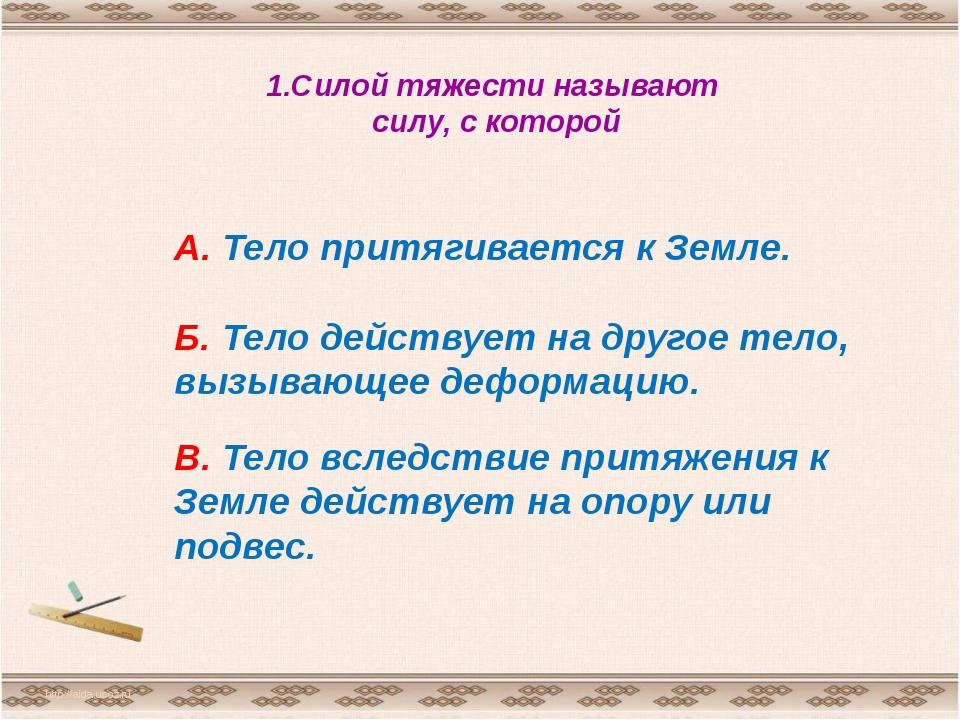 1.Силой тяжести называют силу, с которой http://aida.ucoz.ru А. Тело притягив...
