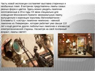 Часть новой экспозиции составляет выставка старинных и необычных ламп. В витр