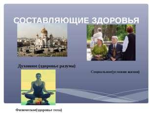 СОСТАВЛЯЮЩИЕ ЗДОРОВЬЯ Духовное (здоровье разума) Социальное(условия жизни) Фи