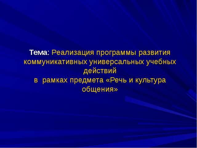 Тема: Реализация программы развития коммуникативных универсальных учебных дей...
