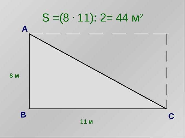 S =(8 . 11): 2= 44 м2 8 м 11 м А С В