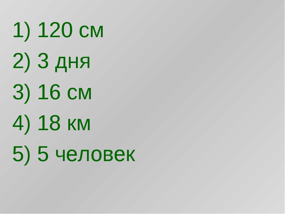 1) 120 см 2) 3 дня 3) 16 см 4) 18 км 5) 5 человек