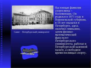 Настоящая фамилия спортсмена – Коломенкин. Он родился в 1871 году в Воронежс