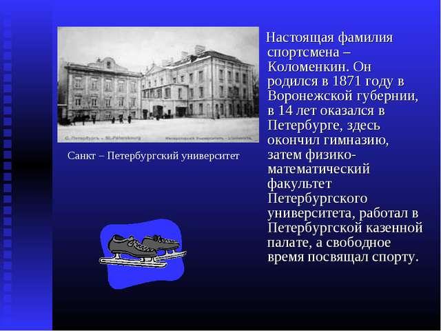 Настоящая фамилия спортсмена – Коломенкин. Он родился в 1871 году в Воронежс...