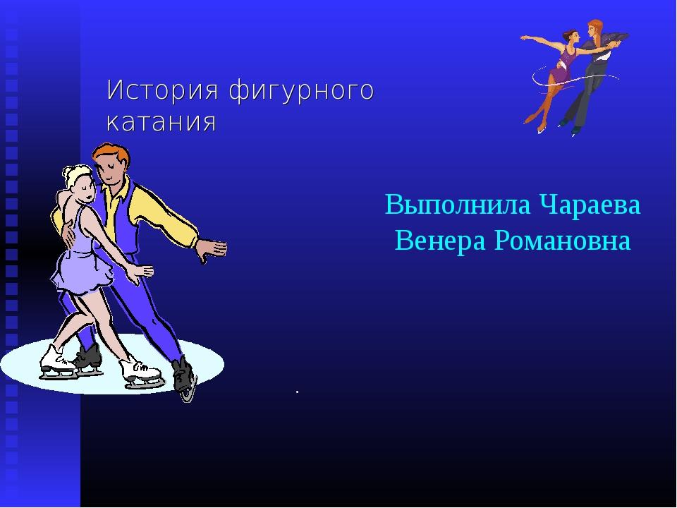 Выполнила Чараева Венера Романовна История фигурного катания .
