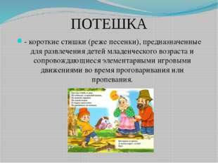 ПОТЕШКА - короткие стишки (реже песенки), предназначенные для развлечения дет