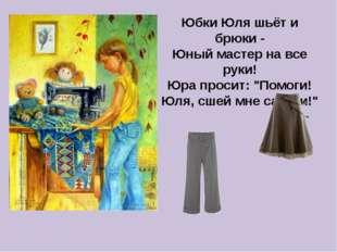 """Юбки Юля шьёт и брюки - Юный мастер на все руки! Юра просит: """"Помоги! Юля, сш"""