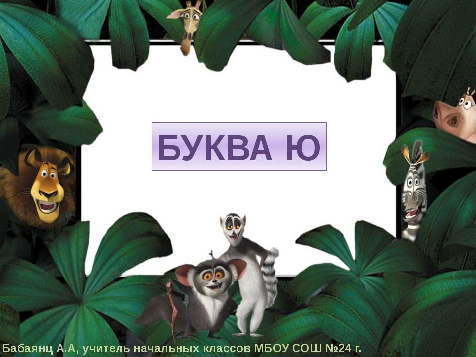 БУКВА Ю Бабаянц А.А, учитель начальных классов МБОУ СОШ №24 г.