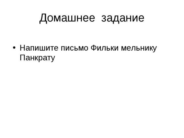 Домашнее задание Напишите письмо Фильки мельнику Панкрату
