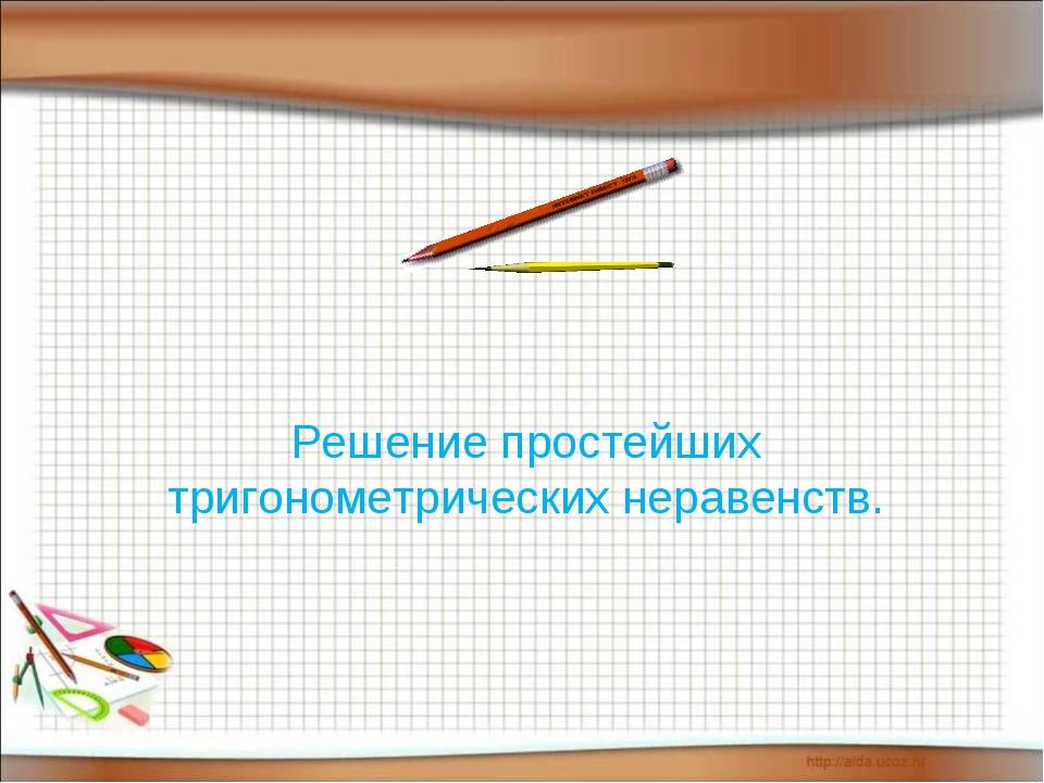 Решение простейших тригонометрических неравенств.