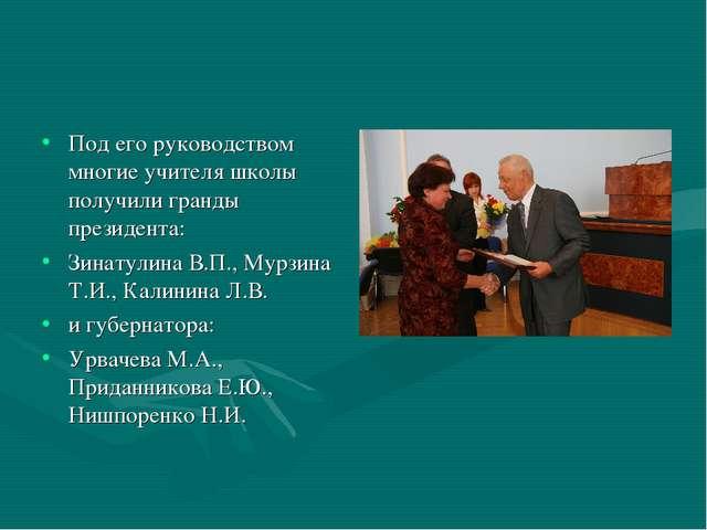 Под его руководством многие учителя школы получили гранды президента: Зинатул...