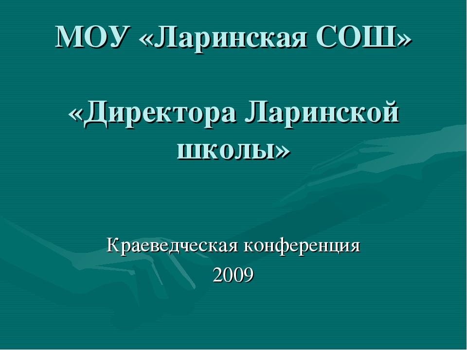 МОУ «Ларинская СОШ» «Директора Ларинской школы» Краеведческая конференция 2009