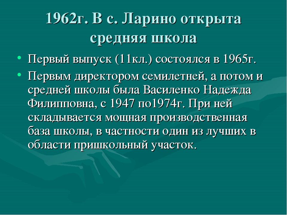 1962г. В с. Ларино открыта средняя школа Первый выпуск (11кл.) состоялся в 19...