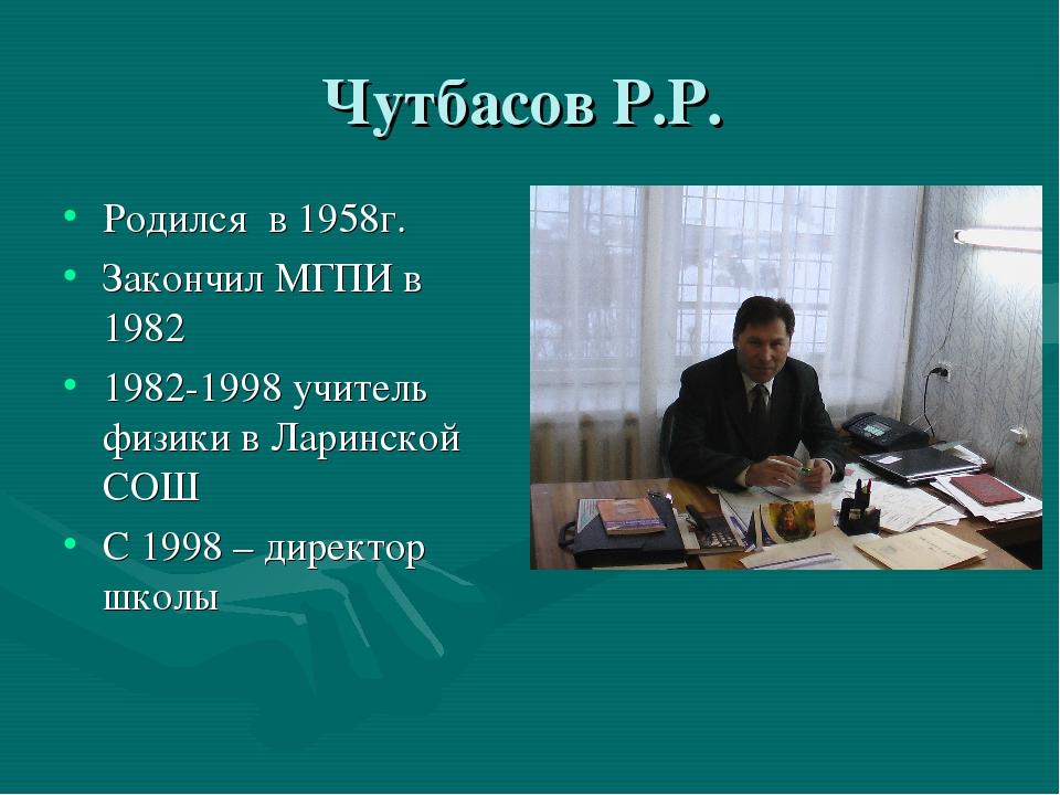 Чутбасов Р.Р. Родился в 1958г. Закончил МГПИ в 1982 1982-1998 учитель физики...