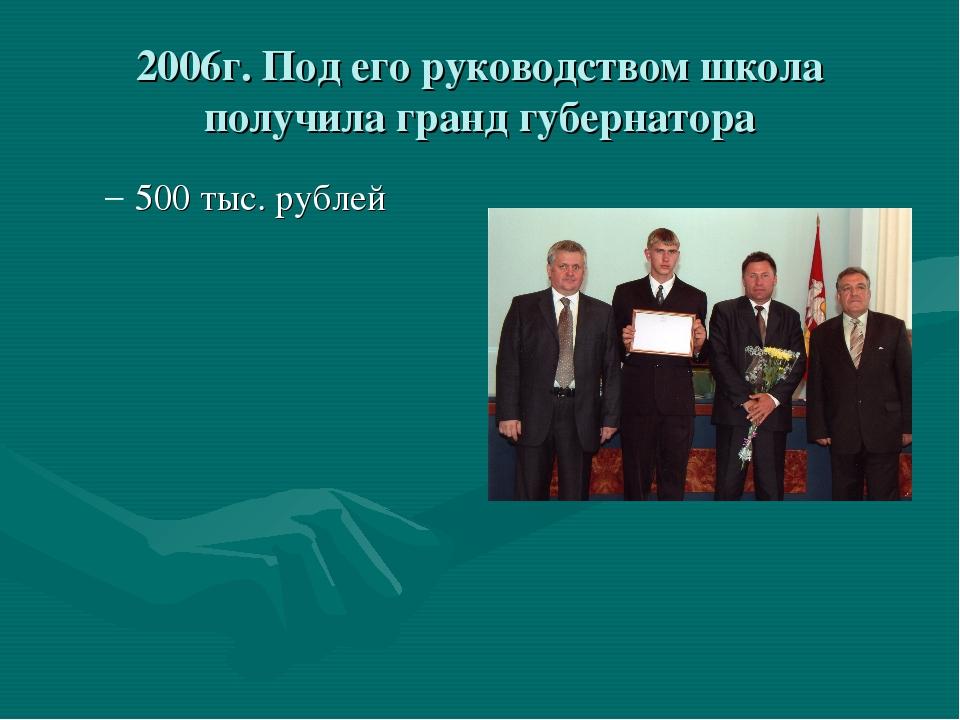 2006г. Под его руководством школа получила гранд губернатора 500 тыс. рублей