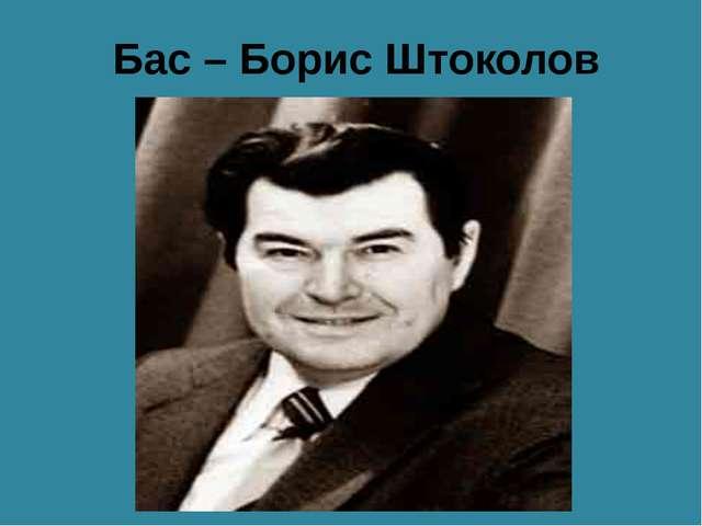 Бас – Борис Штоколов