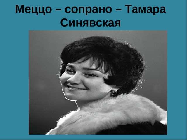 Меццо – сопрано – Тамара Синявская