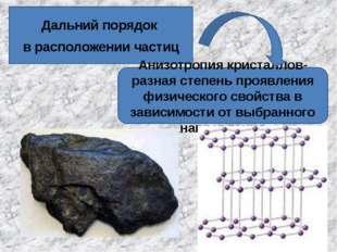 Дальний порядок в расположении частиц Анизотропия кристаллов- разная степень