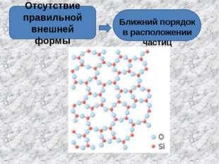 Отсутствие правильной внешней формы Ближний порядок в расположении частиц