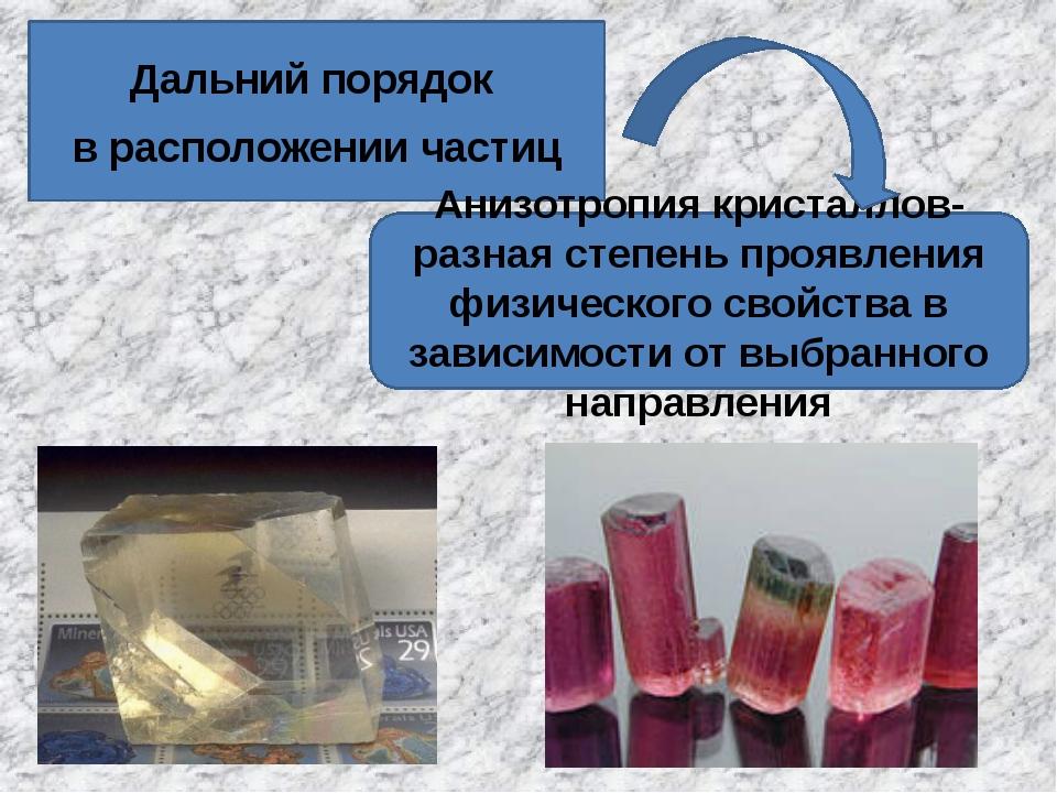 Дальний порядок в расположении частиц Анизотропия кристаллов- разная степень...
