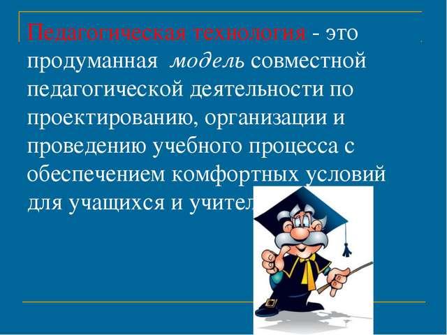 Педагогическая технология - это продуманная модель совместной педагогической...