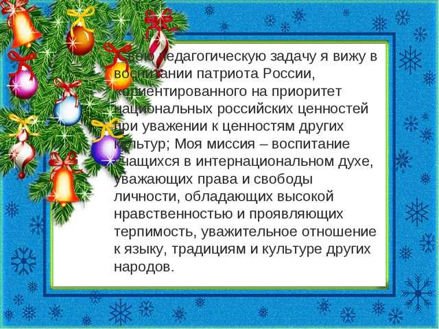 Свою педагогическую задачу я вижу в воспитании патриота России, «ориентирова...