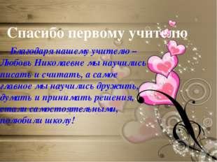 Спасибо первому учителю Благодаря нашему учителю –Любовь Николаевне мы научи
