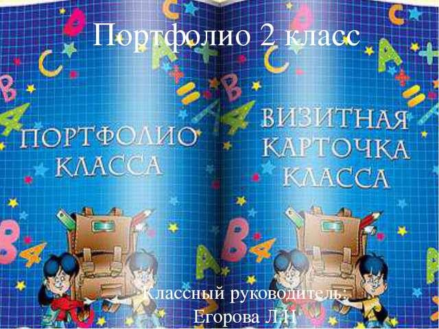 Портфолио 2 класса Классный руководитель: Егорова Л.Н Портфолио 2 класс