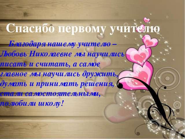 Спасибо первому учителю Благодаря нашему учителю –Любовь Николаевне мы научи...