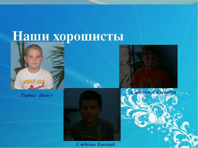 Наши хорошисты Тирбах Павел Следенко Евгений Алешина Александра