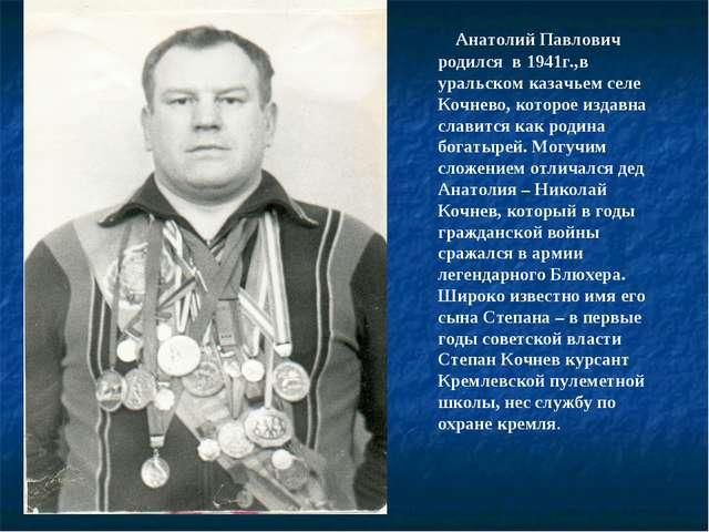 Анатолий Павлович родился в 1941г.,в уральском казачьем селе Кочнево, которо...