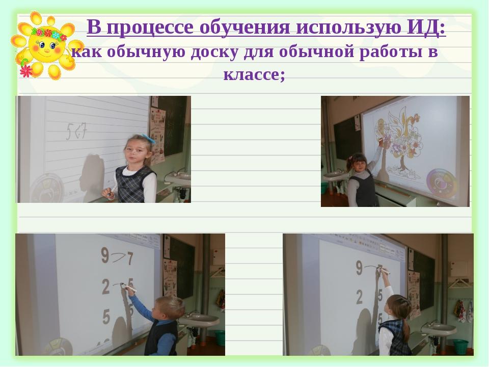 В процессе обучения использую ИД: как обычную доску для обычной работы в клас...