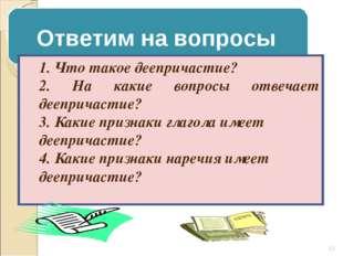 Ответим на вопросы 1. Что такое деепричастие? 2. На какие вопросы отвечает де