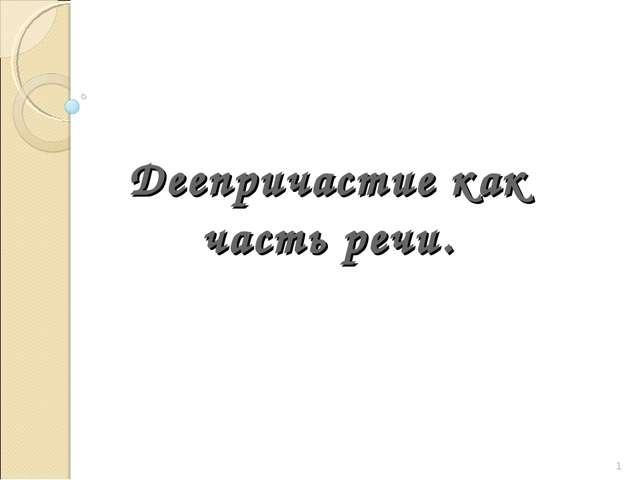 Деепричастие как часть речи. * Харламова И.С.